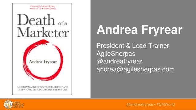 Andrea Fryrear President & Lead Trainer AgileSherpas @andreafryrear andrea@agilesherpas.com @andreafryrear • #CMWorld