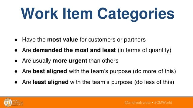 @andreafryrear • #CMWorld Work Item Categories ● Have the most value for customers or partners ● Are demanded the most and...