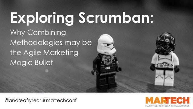 Why Combining Methodologies may be the Agile Marketing Magic Bullet @andreafryrear #martechconf Exploring Scrumban: