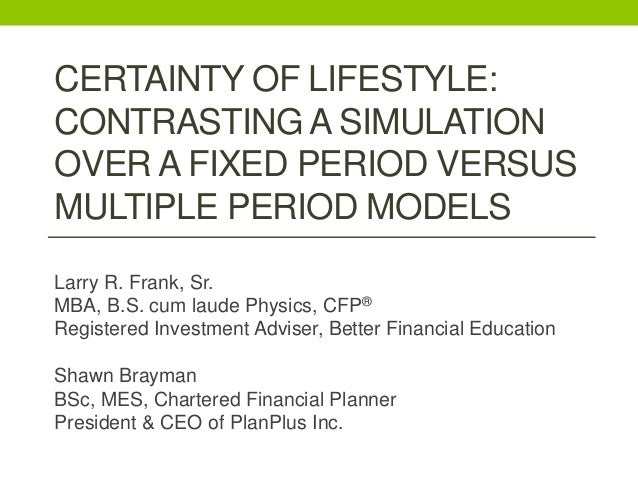 CERTAINTY OF LIFESTYLE: CONTRASTING A SIMULATION OVER A FIXED PERIOD VERSUS MULTIPLE PERIOD MODELS Larry R. Frank, Sr. MBA...