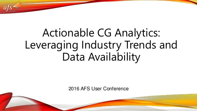 Actionable CG Analytics: Leveraging Industry Trends and Data Availability 2016 AFS User Conference