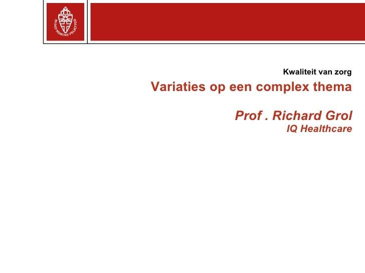 Variaties op een complex thema Prof . Richard Grol IQ Healthcare Kwaliteit van zorg