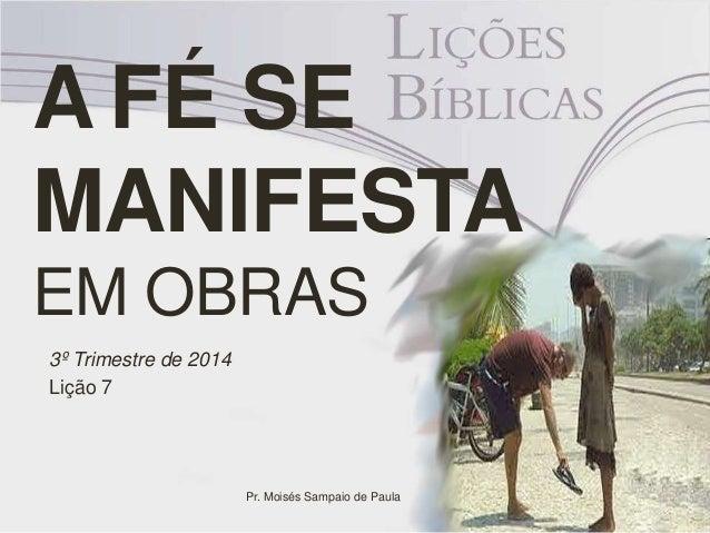 A FÉ SE MANIFESTA EM OBRAS 3º Trimestre de 2014 Lição 7 Pr. Moisés Sampaio de Paula