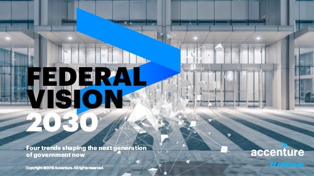 FEDERAL VISION 2030 Four trends shaping the next generation of government now #FedVisionCopyright ©2019 Accenture. All rig...