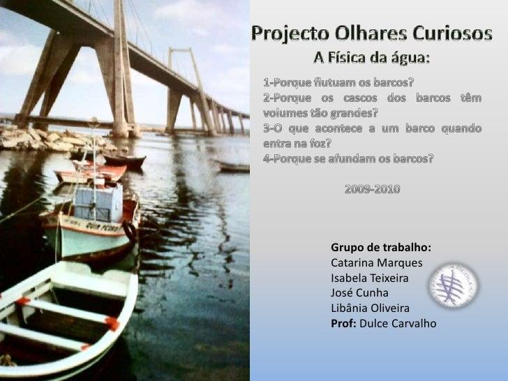 Projecto Olhares Curiosos<br />A Física da água:<br />1-Porque flutuam os barcos?<br />2-Porque os cascos dos barcos têm v...