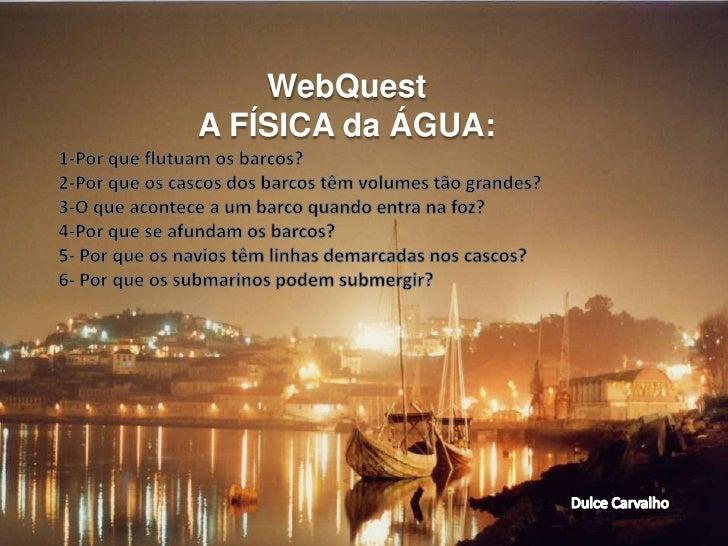 WebQuest<br />A FÍSICA da ÁGUA:<br />1-Por que flutuam os barcos?<br />2-Por que os cascos dos barcos têm volumes tão gran...