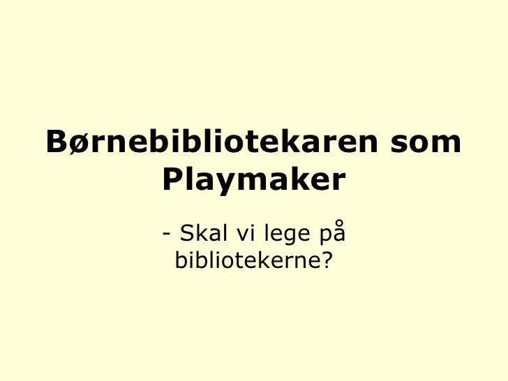 Børnebibliotekaren som Playmaker<br />- Skal vi lege på bibliotekerne?<br />