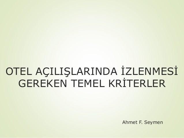OTEL AÇILIŞLARINDA İZLENMESİ GEREKEN TEMEL KRİTERLER  Ahmet F. Seymen