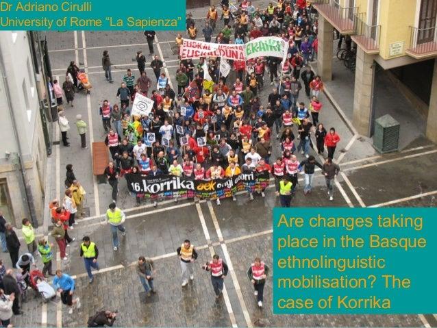 "Are changes taking place inBasque ethnolinguisticmobilisation? The case ofKorrika?Adriano CirulliUniversity of Rome ""La Sa..."