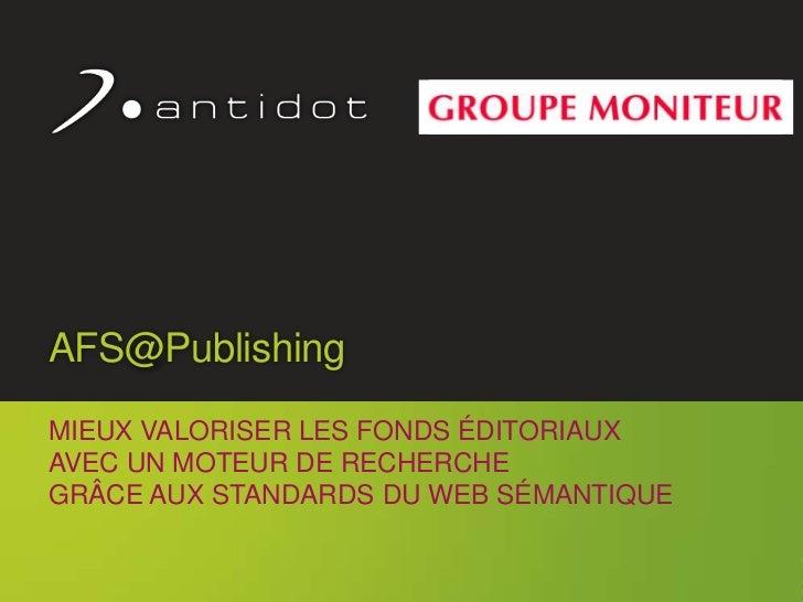 AFS@Publishing     MIEUX VALORISER LES FONDS ÉDITORIAUX     AVEC UN MOTEUR DE RECHERCHE     GRÂCE AUX STANDARDS DU WEB SÉM...