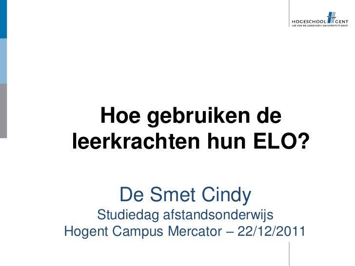 Hoe gebruiken de leerkrachten hun ELO?       De Smet Cindy    Studiedag afstandsonderwijsHogent Campus Mercator – 22/12/2011