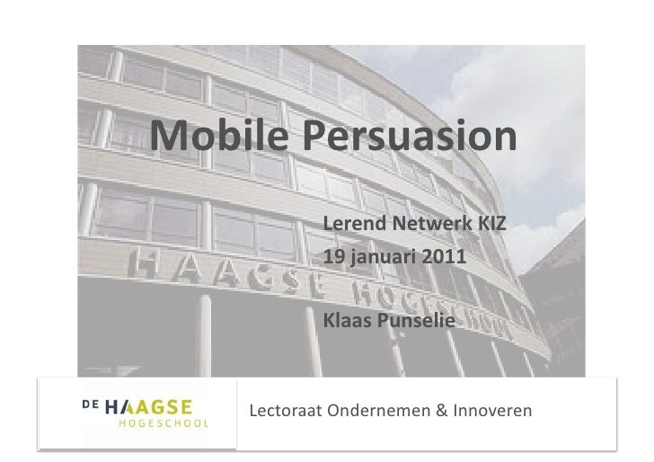 MobilePersuasion            LerendNetwerkKIZ            19januari2011            KlaasPunselie    LectoraatOnd...