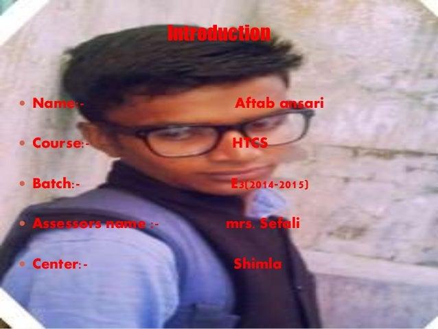 Introduction  Name:- Aftab ansari  Course:- HTCS  Batch:- E3(2014-2015)  Assessors name :- mrs. Sefali  Center:- Shim...