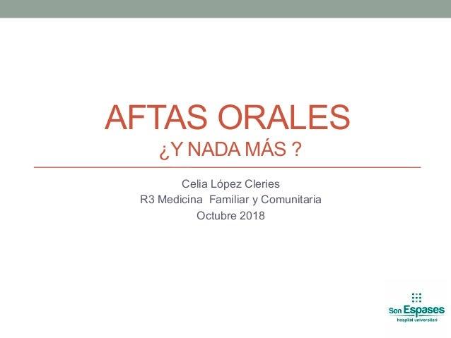 AFTAS ORALES ¿Y NADA MÁS ? Celia López Cleries R3 Medicina Familiar y Comunitaria Octubre 2018