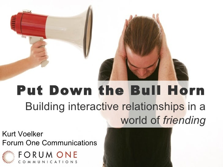 Put Down the Bull Horn Building interactive relationships in a world of  friending Kurt Voelker Forum One Communications