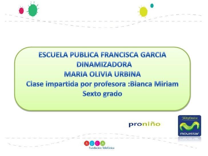 ESCUELA PUBLICA FRANCISCA GARCIA<br />  DINAMIZADORA<br />MARIA OLIVIA URBINA<br />Clase impartida por profesora :Blanca M...