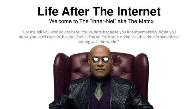 "Life After The Internet Welcome to The ""Inner-Net"" aka The Matrix ""Let me tell you why you're here. You're here because yo..."
