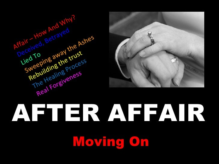 AFTER AFFAIR Moving On Affair – How And Why? Deceived, Betrayed Lied To Sweeping away the Ashes Rebuilding the trust The H...