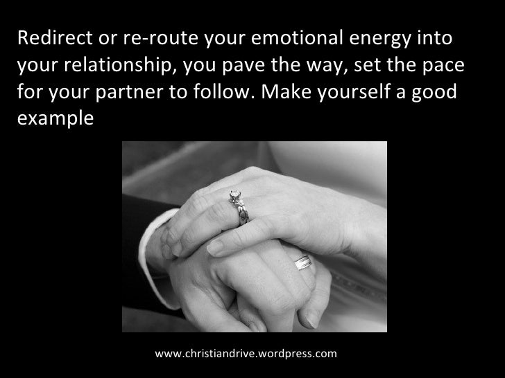 www.christiandrive.wordpress.com Redirect or re-route your emotional energy into your relationship, you pave the way, set ...