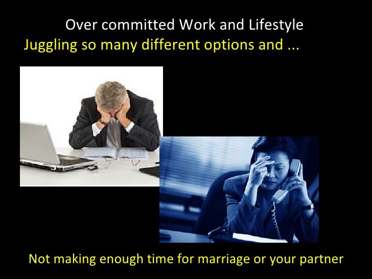 Over committed Work and Lifestyle Juggling so many different options and ... Not making enough time for marriage or your p...