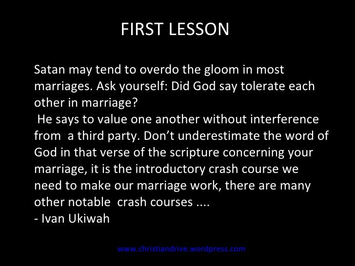 Satan may tend to overdo the gloom in most marriages. Ask yourself: Did God say tolerate each other in marriage?  He says ...