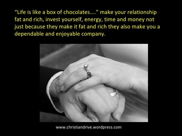 """www.christiandrive.wordpress.com """" Life is like a box of chocolates...."""" make your relationship fat and rich, invest yours..."""