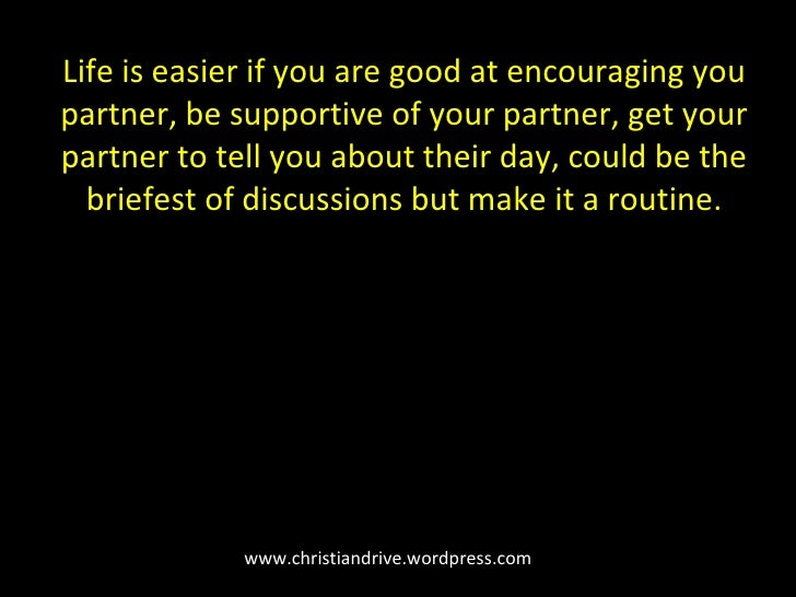 www.christiandrive.wordpress.com Life is easier if you are good at encouraging you partner, be supportive of your partner,...