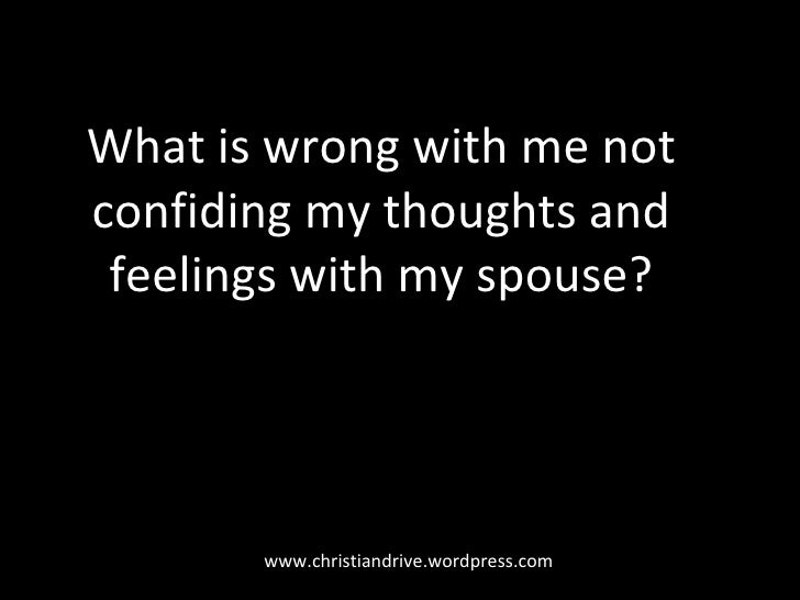 www.christiandrive.wordpress.com What is wrong with me not confiding my thoughts and feelings with my spouse?