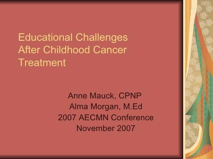 Educational Challenges After Childhood Cancer Treatment            Anne Mauck, CPNP          Alma Morgan, M.Ed        2007...