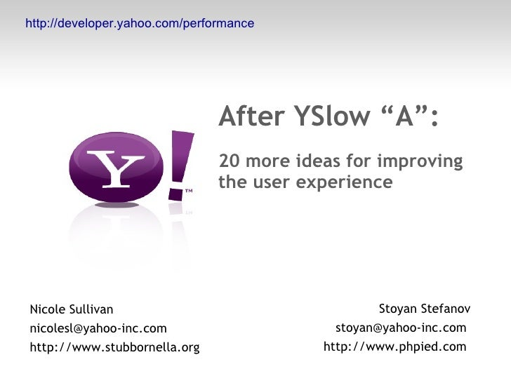 "After YSlow ""A"": 20 more ideas for improving the user experience Nicole Sullivan nicolesl@yahoo-inc.com  http://www.stubbo..."