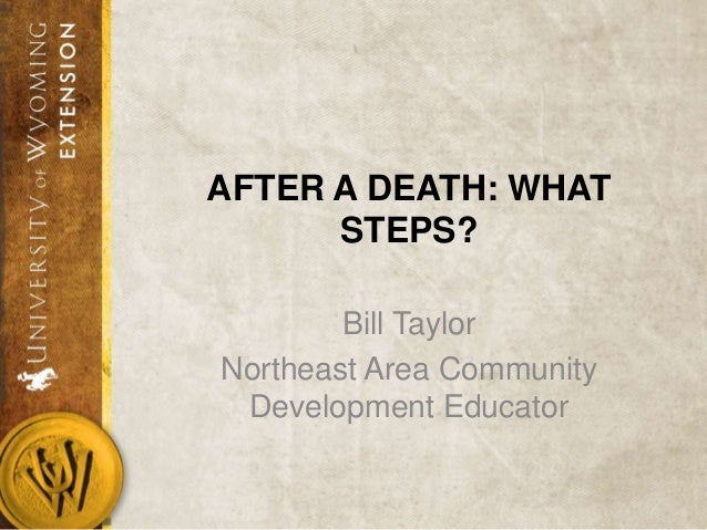 AFTER A DEATH: WHAT STEPS? Bill Taylor Northeast Area Community Development Educator
