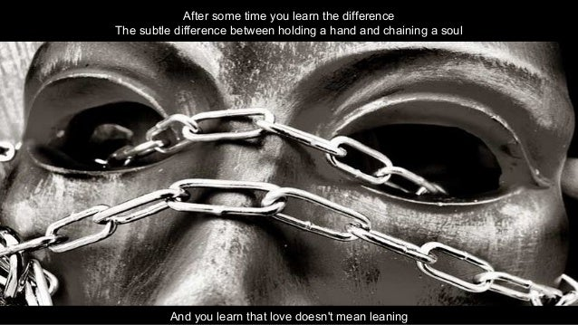 After some time you learn the difference The subtle difference between holding a hand and chaining a soul And you learn th...