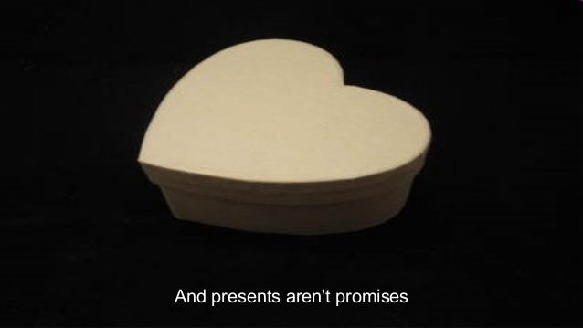 And presents aren't promises