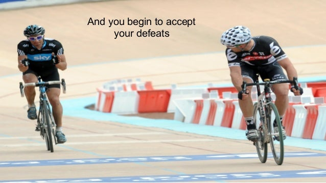 And you begin to accept your defeats