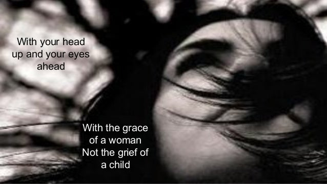 With your head up and your eyes ahead With the grace of a woman Not the grief of a child