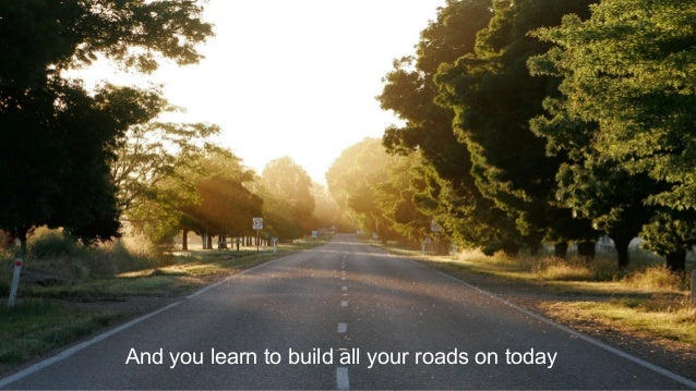 And you learn to build all your roads on today