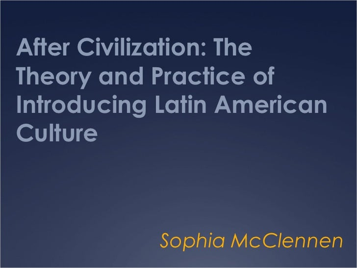 After Civilization: TheTheory and Practice ofIntroducing Latin AmericanCulture            Sophia McClennen
