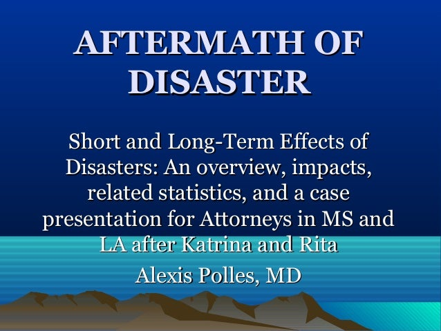 AFTERMATH OFAFTERMATH OF DISASTERDISASTER Short and Long-Term Effects ofShort and Long-Term Effects of Disasters: An overv...