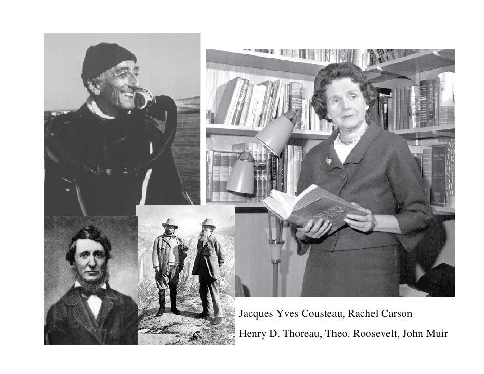 Jacques Yves Cousteau, Rachel Carson Henry D. Thoreau, Theo. Roosevelt, John Muir