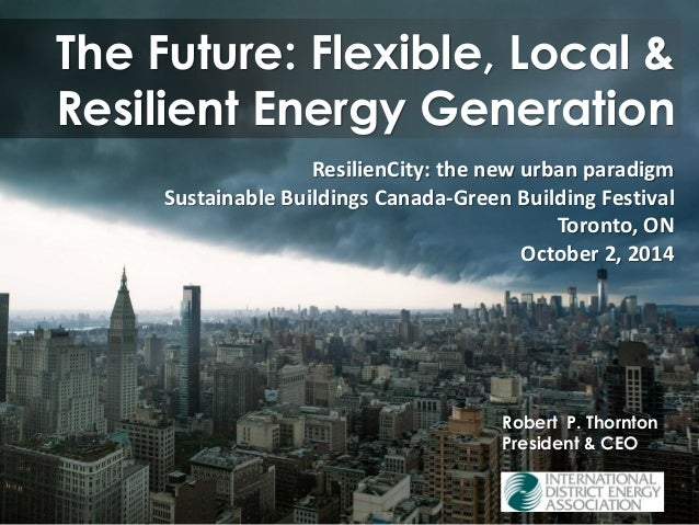 The Future: Flexible, Local & Resilient Energy GenerationRobert P. Thornton President & CEO ResilienCity: the new urban pa...