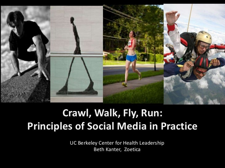 Crawl, Walk, Fly, Run:Principles of Social Media in Practice  <br />UC Berkeley Center for Health Leadership<br />Beth Kan...