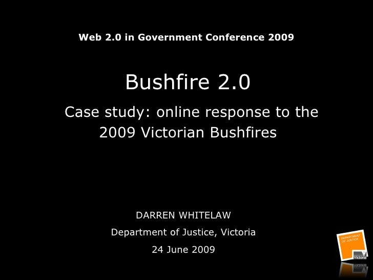 Web 2.0 in Government Conference 2009 Bushfire 2.0   Case study: online response to the 2009 Victorian Bushfires DARREN WH...