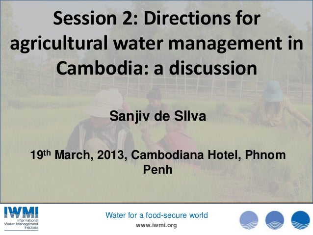 Session 2: Directions foragricultural water management in     Cambodia: a discussion               Sanjiv de SIlva  19th M...
