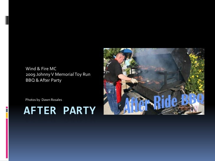 AFTER PARTY<br />Wind & Fire MC <br />2009 Johnny V Memorial Toy Run<br />BBQ & After Party<br />Photos by  Dawn Rosales<b...
