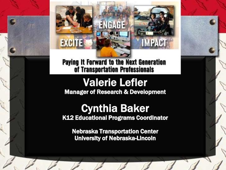 Valerie LeflerManager of Research & Development      Cynthia BakerK12 Educational Programs Coordinator   Nebraska Transpor...