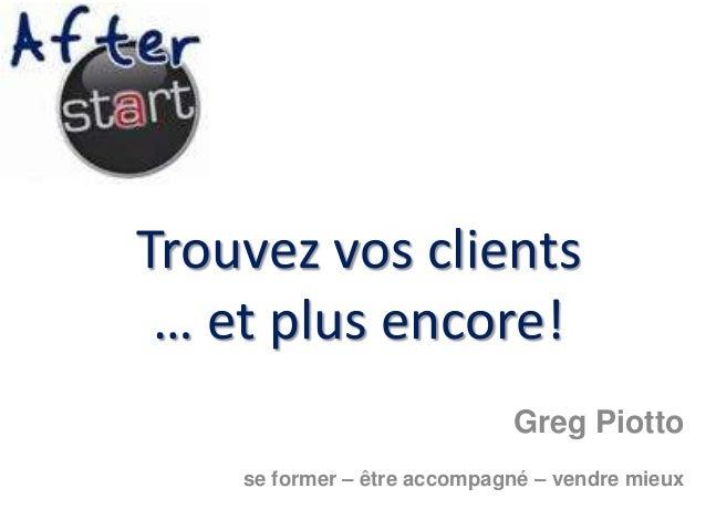 Trouvez vos clients… et plus encore!Greg Piottose former – être accompagné – vendre mieux