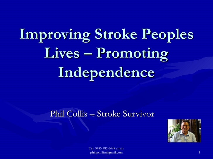 Improving Stroke Peoples Lives – Promoting Independence Phil Collis – Stroke Survivor Tel: 0785 285 6498 email: philipcoll...