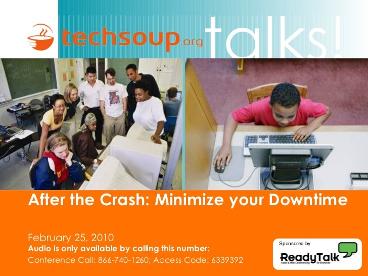 After the Crash: Minimize your Downtime   February 25, 2010 Audio is only available by calling this number: Conference Cal...