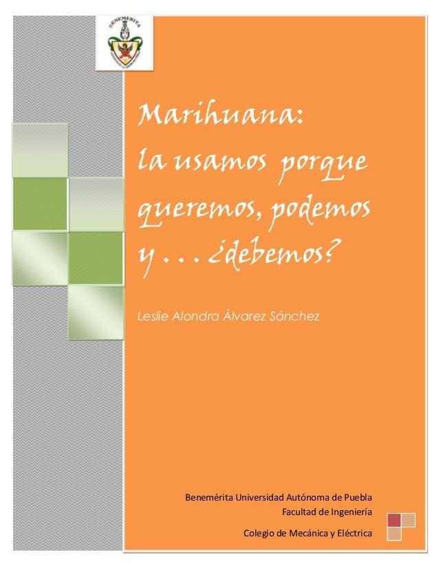Marihuana: la usamos porque queremos, podemos y . . . ¿debemos? Leslie Alondra Álvarez Sánchez  Benemérita Universidad Aut...