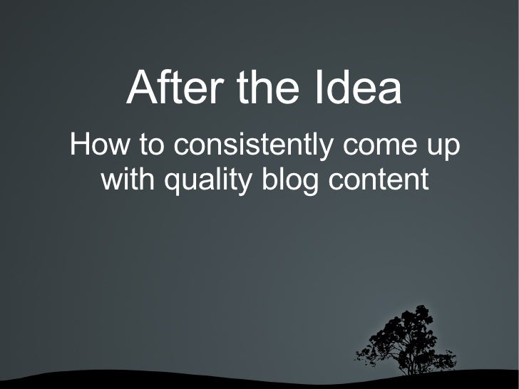 After the Idea How to consistently come up with quality blog content